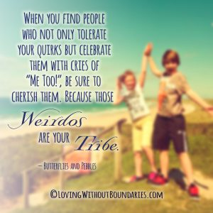 "When you find people who not only tolerate your quirks but celebrate them with cries of ""Me too!"", be sure to cherish them, because those weirdos are your tribe"